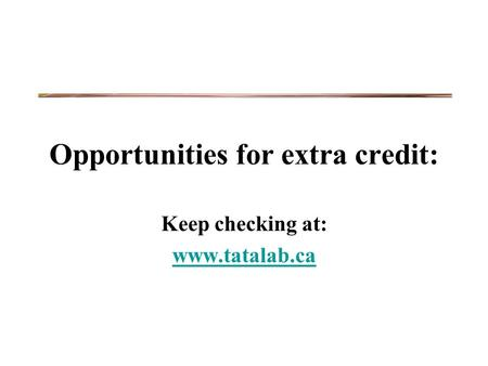 Opportunities for extra credit: Keep checking at: www.tatalab.ca.