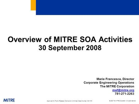 © 2008 The MITRE Corporation. All rights reserved Overview of MITRE SOA Activities 30 September 2008 Marie Francesca, Director Corporate Engineering Operations.