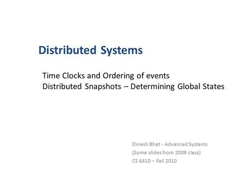 Distributed Systems Dinesh Bhat - Advanced Systems (Some slides from 2009 class) CS 6410 – Fall 2010 Time Clocks and Ordering of events Distributed Snapshots.