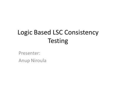 Logic Based LSC Consistency Testing Presenter: Anup Niroula.