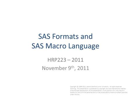 1 SAS Formats and SAS Macro Language HRP223 – 2011 November 9 th, 2011 Copyright © 1999-2011 Leland Stanford Junior University. All rights reserved. Warning: