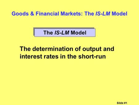 Slide #1 Goods & Financial Markets: The IS-LM Model The IS-LM Model The determination of output and interest rates in the short-run.