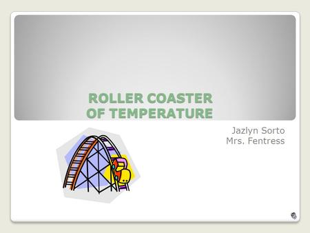 ROLLER COASTER OF TEMPERATURE Jazlyn Sorto Mrs. Fentress.