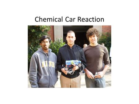 Chemical Car Reaction. CHEMICAL REACTION For our car we tried more than one reaction to make it move towards the finish line. 1. Our first idea was to.