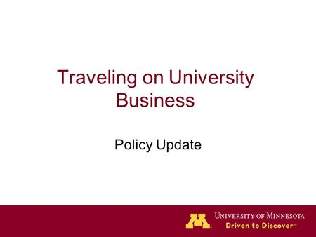 Traveling on University Business Policy Update. Policy Updates New policy posted on September 14, 2011 –Departments should apply the appropriate policy.
