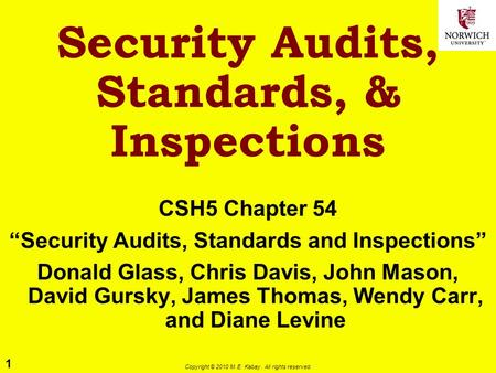 "1 Copyright © 2010 M. E. Kabay. All rights reserved. Security Audits, Standards, & Inspections CSH5 Chapter 54 ""Security Audits, Standards and Inspections"""