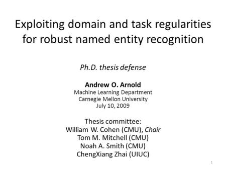 Exploiting domain and task regularities for robust named entity recognition Ph.D. thesis defense Andrew O. Arnold Machine Learning Department Carnegie.