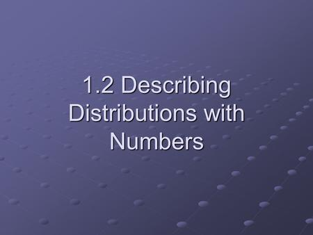 "1.2 Describing Distributions with Numbers. Center and spread are the most basic descriptions of what a data set ""looks like."" They are intuitively meant."