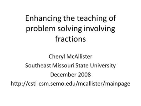 Enhancing the teaching of problem solving involving fractions Cheryl McAllister Southeast Missouri State University December 2008