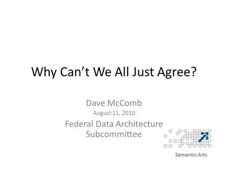 Why Can't We All Just Agree? Dave McComb August 11, 2010 Federal Data Architecture Subcommittee Semantic Arts.