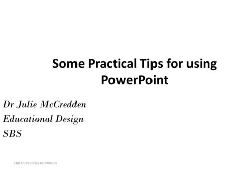 CRICOS Provider No 00025B Some Practical Tips for using PowerPoint Dr Julie McCredden Educational Design SBS.