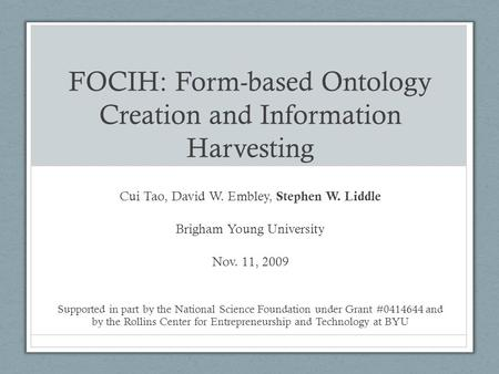 FOCIH: Form-based Ontology Creation and Information Harvesting Cui Tao, David W. Embley, Stephen W. Liddle Brigham Young University Nov. 11, 2009 Supported.