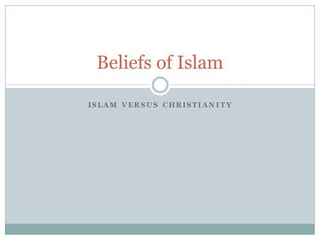 ISLAM VERSUS CHRISTIANITY Beliefs of Islam. Islam Christianity Jesus is prophet like Abraham, Moses, and Noah Allah has no sons Jesus more than prophet,
