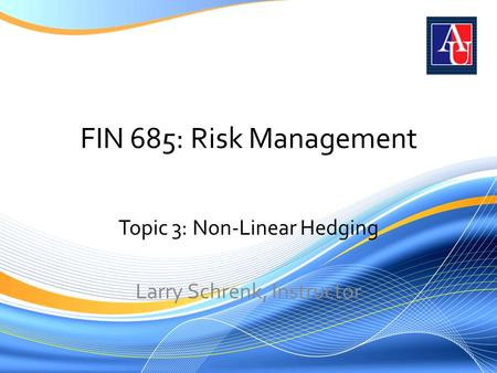 FIN 685: Risk Management Topic 3: Non-Linear Hedging Larry Schrenk, Instructor.