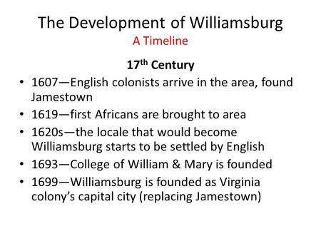 The Development of Williamsburg A Timeline 17 th Century 1607—English colonists arrive in the area, found Jamestown 1619—first Africans are brought to.