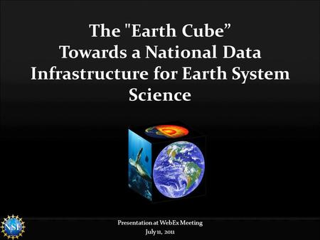 "The Earth Cube"" Towards a National Data Infrastructure for Earth System Science Presentation at WebEx Meeting July 11, 2011."
