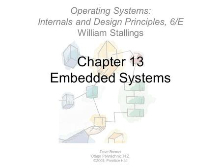 Chapter 13 Embedded Systems Dave Bremer Otago Polytechnic, N.Z. ©2008, Prentice Hall Operating Systems: Internals and Design Principles, 6/E William Stallings.