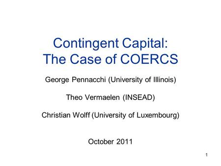 1 Contingent Capital: The Case of COERCS George Pennacchi (University of Illinois) Theo Vermaelen (INSEAD) Christian Wolff (University of Luxembourg) October.