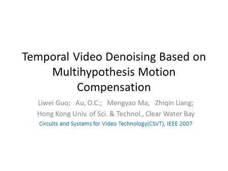 Temporal Video Denoising Based on Multihypothesis Motion Compensation Liwei Guo; Au, O.C.; Mengyao Ma; Zhiqin Liang; Hong Kong Univ. of Sci. & Technol.,