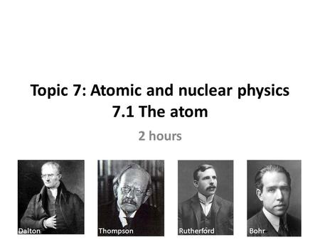 Topic 7: Atomic and nuclear physics 7.1 The atom 2 hours Dalton Thompson Rutherford Bohr.
