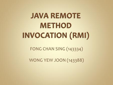 FONG CHAN SING (143334) WONG YEW JOON (143388). JAVA RMI is a distributive system programming interface introduced in JDK 1.1. A library that allows an.