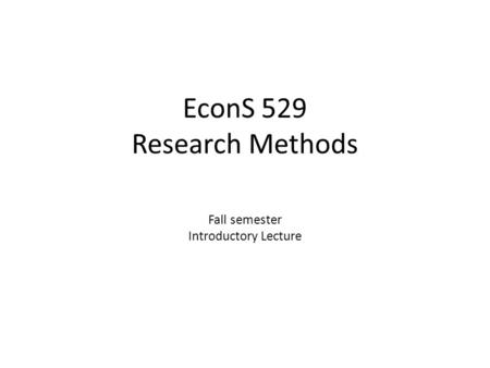 EconS 529 Research Methods Fall semester Introductory Lecture.