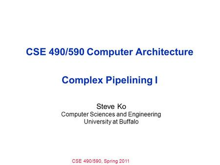 CSE 490/590, Spring 2011 CSE 490/590 Computer Architecture Complex Pipelining I Steve Ko Computer Sciences and Engineering University at Buffalo.