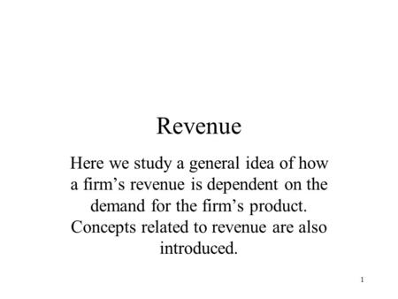 1 Revenue Here we study a general idea of how a firm's revenue is dependent on the demand for the firm's product. Concepts related to revenue are also.