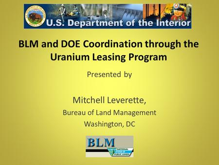 BLM and DOE Coordination through the Uranium Leasing Program Presented by Mitchell Leverette, Bureau of Land Management Washington, DC.