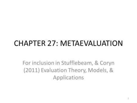 CHAPTER 27: METAEVALUATION For inclusion in Stufflebeam, & Coryn (2011) Evaluation Theory, Models, & Applications 1.