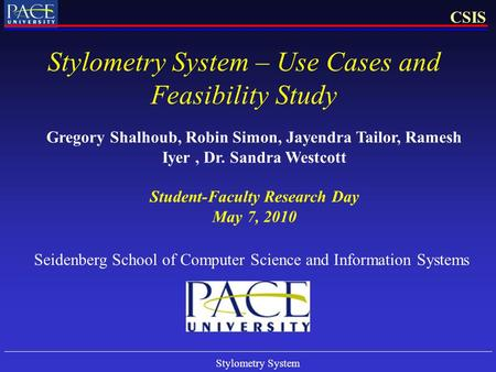 Stylometry System CSIS Stylometry System – Use Cases and Feasibility Study Gregory Shalhoub, Robin Simon, Jayendra Tailor, Ramesh Iyer, Dr. Sandra Westcott.