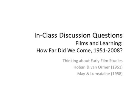 In-Class Discussion Questions Films and Learning: How Far Did We Come, 1951-2008? Thinking about Early Film Studies Hoban & van Ormer (1951) May & Lumsdaine.