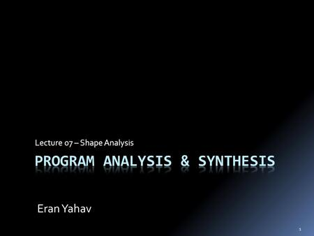 1 Lecture 07 – Shape Analysis Eran Yahav. Previously  LFP computation and join-over-all-paths  Inter-procedural analysis  call-string approach  functional.