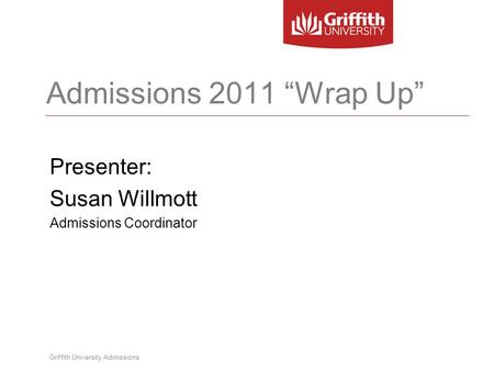 "Griffith University Admissions Admissions 2011 ""Wrap Up"" Presenter: Susan Willmott Admissions Coordinator."