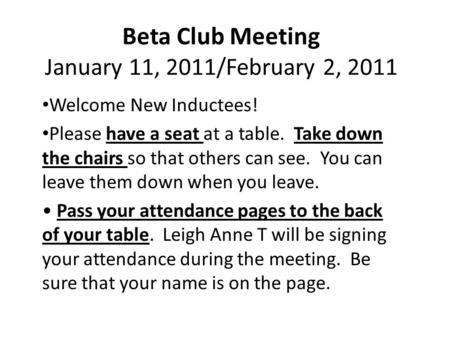 Beta Club Meeting January 11, 2011/February 2, 2011 Welcome New Inductees! Please have a seat at a table. Take down the chairs so that others can see.