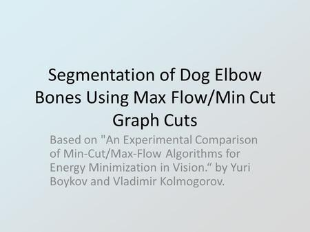 Segmentation of Dog Elbow Bones Using Max Flow/Min Cut Graph Cuts Based on An Experimental Comparison of Min-Cut/Max-Flow Algorithms for Energy Minimization.