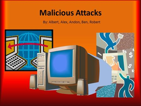 Malicious Attacks By: Albert, Alex, Andon, Ben, Robert.