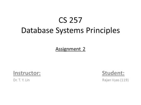 CS 257 Database Systems Principles Assignment 2 Instructor: Student: Dr. T. Y. Lin Rajan Vyas (119)