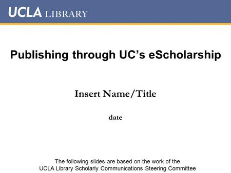 Publishing through UC's eScholarship Insert Name/Title date The following slides are based on the work of the UCLA Library Scholarly Communications Steering.