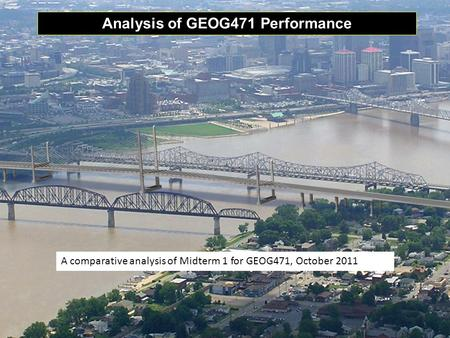 Analysis of GEOG471 Performance A comparative analysis of Midterm 1 for GEOG471, October 2011.