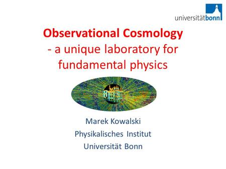 Observational Cosmology - a unique laboratory for fundamental physics Marek Kowalski Physikalisches Institut Universität Bonn.