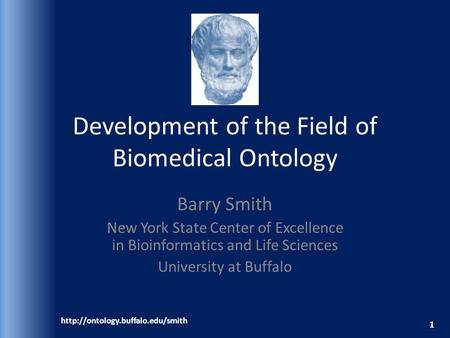 Development of the Field of Biomedical Ontology Barry Smith New York State Center of Excellence in Bioinformatics and Life Sciences University at Buffalo.