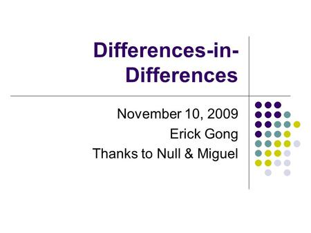 Differences-in- Differences November 10, 2009 Erick Gong Thanks to Null & Miguel.