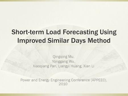 Short-term Load Forecasting Using Improved Similar Days Method Qingqing Mu, Yonggang Wu, Xiaoqiang Pan, Liangyi Huang, Xian Li Power and Energy Engineering.