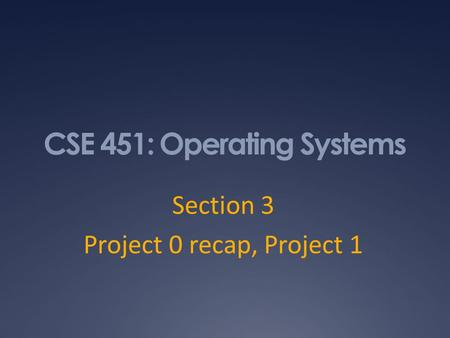 CSE 451: Operating Systems Section 3 Project 0 recap, Project 1.
