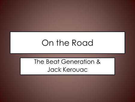 On the Road The Beat Generation & Jack Kerouac. The Beats A small group of friends turned into a movement – Jack Kerouac – Allen Ginsberg – Neal Cassady.