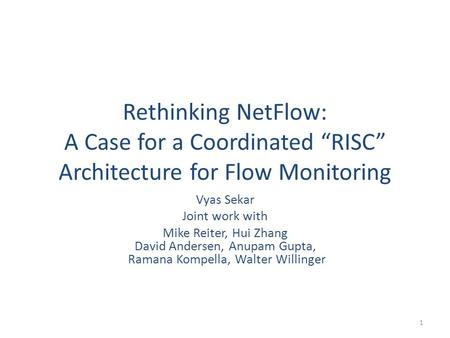 "Rethinking NetFlow: A Case for a Coordinated ""RISC"" Architecture for Flow Monitoring Vyas Sekar Joint work with Mike Reiter, Hui Zhang David Andersen,"