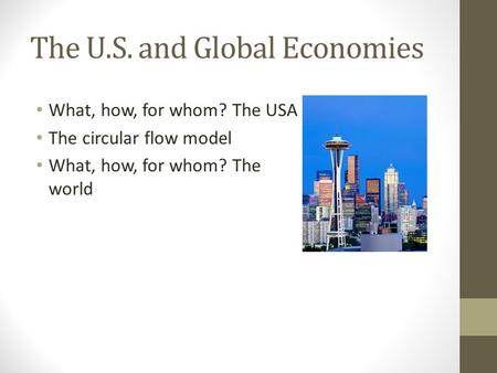 The U.S. and Global Economies What, how, for whom? The USA The circular flow model What, how, for whom? The world.