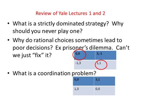 Review of Yale Lectures 1 and 2 What is a strictly dominated strategy? Why should you never play one? Why do rational choices sometimes lead to poor decisions?