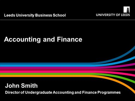 Leeds University Business School Accounting and Finance John Smith Director of Undergraduate Accounting and Finance Programmes.